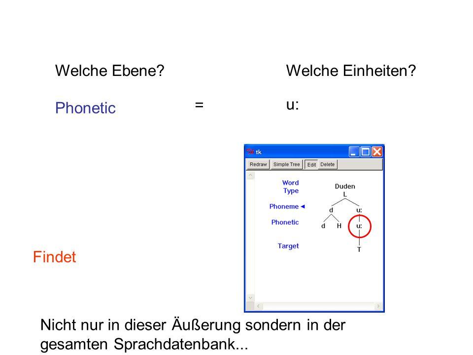 Welche Ebene?Welche Einheiten? Phonetic u: Findet Nicht nur in dieser Äußerung sondern in der gesamten Sprachdatenbank... =