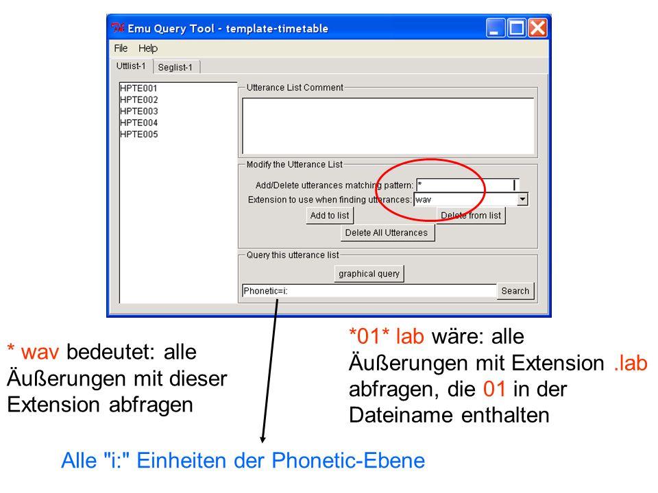 * wav bedeutet: alle Äußerungen mit dieser Extension abfragen *01* lab wäre: alle Äußerungen mit Extension.lab abfragen, die 01 in der Dateiname enthalten Alle i: Einheiten der Phonetic-Ebene