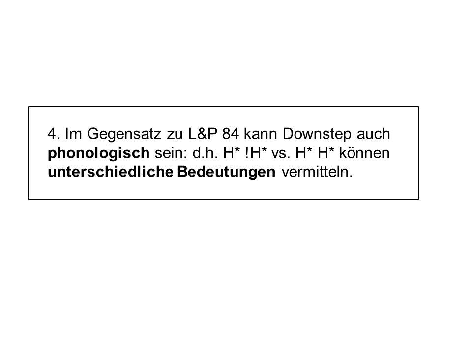 3. Wie in LP84 sind alle weiteren Tonakzente (wenn vorhanden) nach einem !H* derselben ip mit Downstep - und die f0-Gipfel werden Stufenweise weiter g
