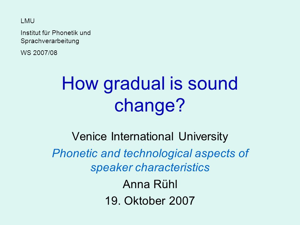 How gradual is sound change? Venice International University Phonetic and technological aspects of speaker characteristics Anna Rühl 19. Oktober 2007