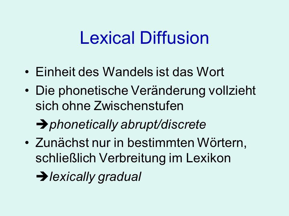 Lexical Diffusion Einheit des Wandels ist das Wort Die phonetische Veränderung vollzieht sich ohne Zwischenstufen phonetically abrupt/discrete Zunächs
