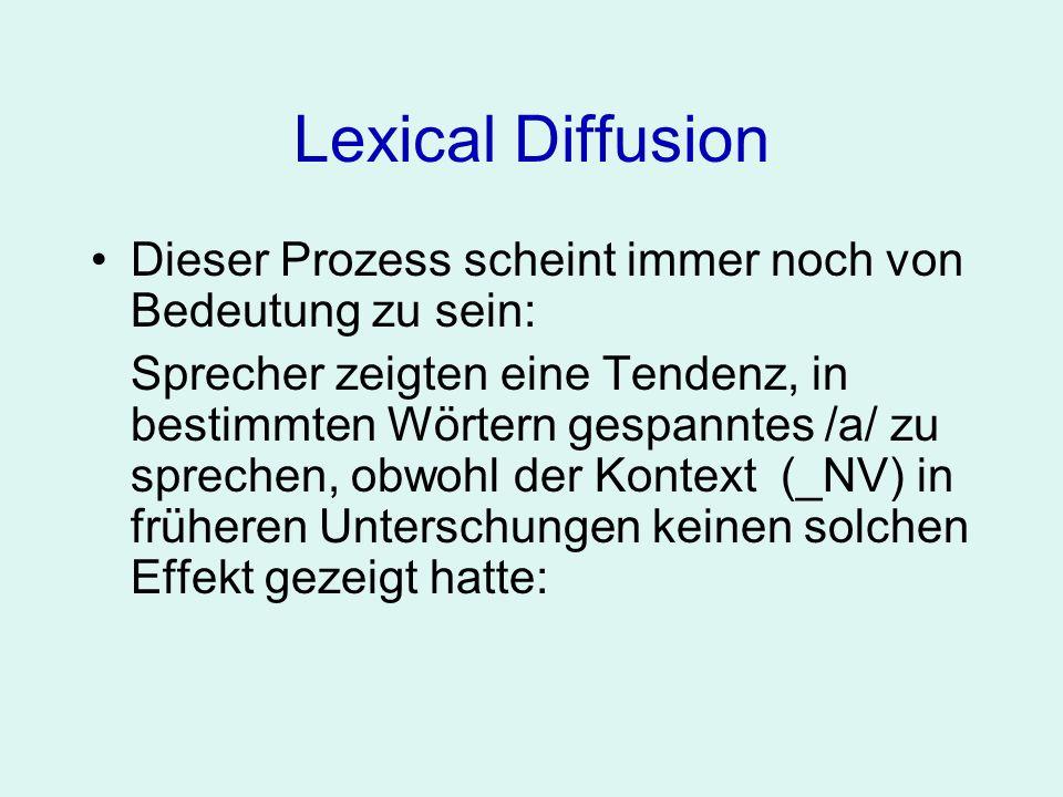 Lexical Diffusion Dieser Prozess scheint immer noch von Bedeutung zu sein: Sprecher zeigten eine Tendenz, in bestimmten Wörtern gespanntes /a/ zu spre