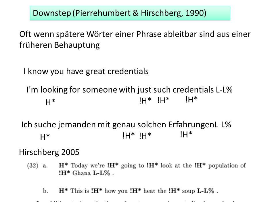 Oft wenn spätere Wörter einer Phrase ableitbar sind aus einer früheren Behauptung Downstep (Pierrehumbert & Hirschberg, 1990) I know you have great credentials I m looking for someone with just such credentials L-L% H* !H* Ich suche jemanden mit genau solchen ErfahrungenL-L% H* !H* Hirschberg 2005