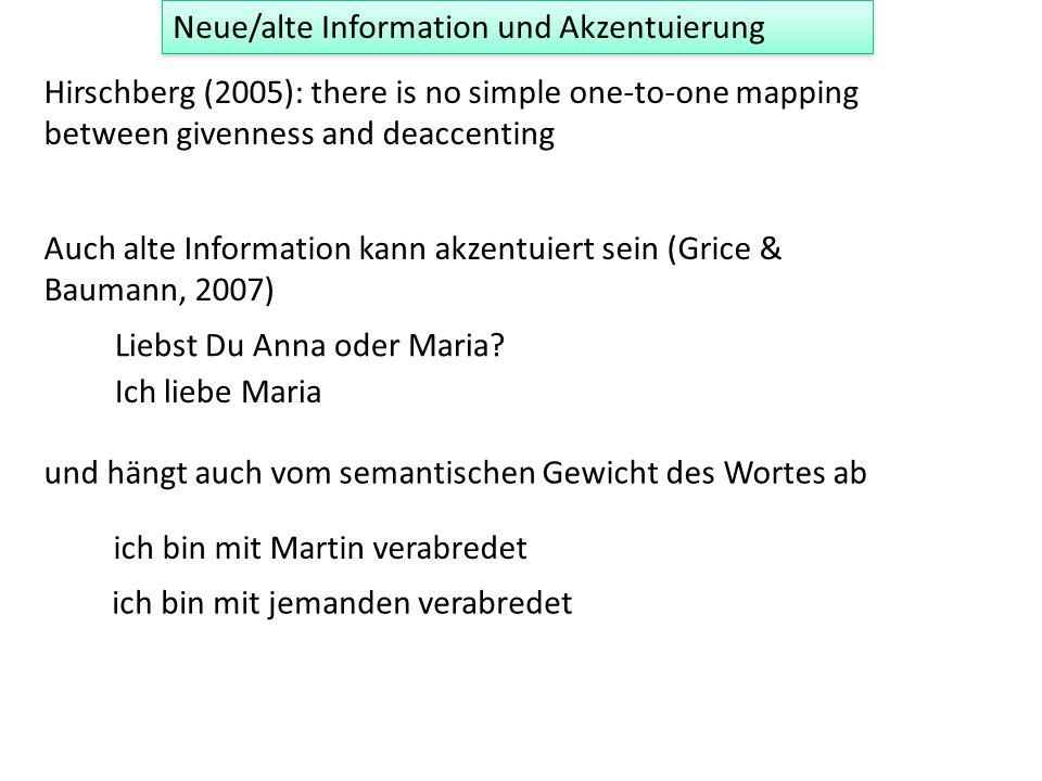 Neue/alte Information und Akzentuierung Auch alte Information kann akzentuiert sein (Grice & Baumann, 2007) Liebst Du Anna oder Maria? Ich liebe Maria