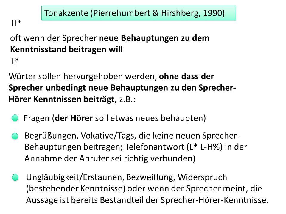 H* oft wenn der Sprecher neue Behauptungen zu dem Kenntnisstand beitragen will Tonakzente (Pierrehumbert & Hirshberg, 1990) Wörter sollen hervorgehoben werden, ohne dass der Sprecher unbedingt neue Behauptungen zu den Sprecher- Hörer Kenntnissen beiträgt, z.B.: L* Fragen (der Hörer soll etwas neues behaupten) Begrüßungen, Vokative/Tags, die keine neuen Sprecher- Behauptungen beitragen; Telefonantwort (L* L-H%) in der Annahme der Anrufer sei richtig verbunden) Ungläubigkeit/Erstaunen, Bezweiflung, Widerspruch (bestehender Kenntnisse) oder wenn der Sprecher meint, die Aussage ist bereits Bestandteil der Sprecher-Hörer-Kenntnisse.