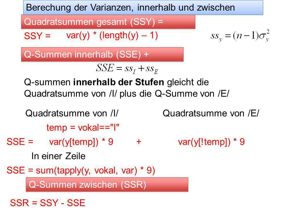 SSY = Quadratsummen gesamt (SSY) = Q-summen innerhalb der Stufen gleicht die Quadratsumme von /I/ plus die Q-Summe von /E/ Berechung der Varianzen, innerhalb und zwischen Q-Summen innerhalb (SSE) + Quadratsumme von /I/ temp = vokal== I Quadratsumme von /E/ var(y[temp]) * 9var(y[!temp]) * 9SSE =+ In einer Zeile SSE = sum(tapply(y, vokal, var) * 9) Q-Summen zwischen (SSR) SSR = SSY - SSE var(y) * (length(y) – 1)