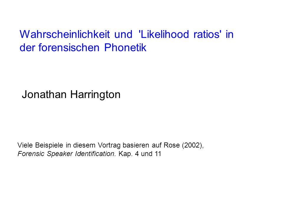 Wahrscheinlichkeit und Likelihood ratios in der forensischen Phonetik Jonathan Harrington Viele Beispiele in diesem Vortrag basieren auf Rose (2002), Forensic Speaker Identification.
