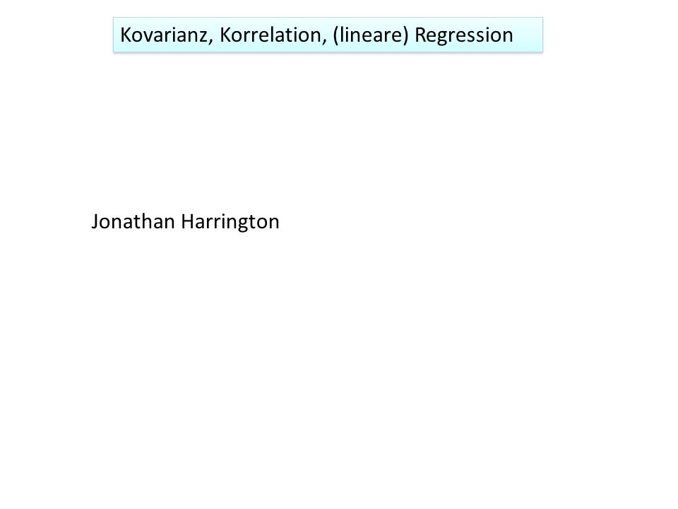 Kovarianz, Korrelation, (lineare) Regression Jonathan Harrington