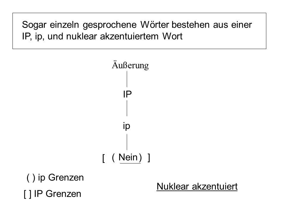 Nein Äußerung Sogar einzeln gesprochene Wörter bestehen aus einer IP, ip, und nuklear akzentuiertem Wort ip ( ) ip Grenzen () IP [ ] IP Grenzen [ ] Nuklear akzentuiert