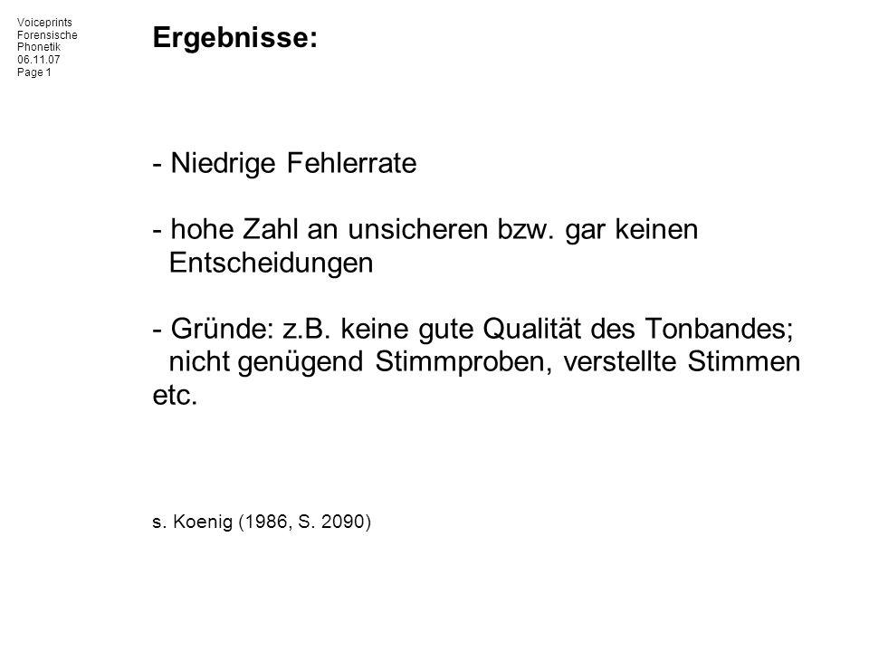 Voiceprints Forensische Phonetik 06.11.07 Page 1 Ergebnisse: - Niedrige Fehlerrate - hohe Zahl an unsicheren bzw. gar keinen Entscheidungen - Gründe: