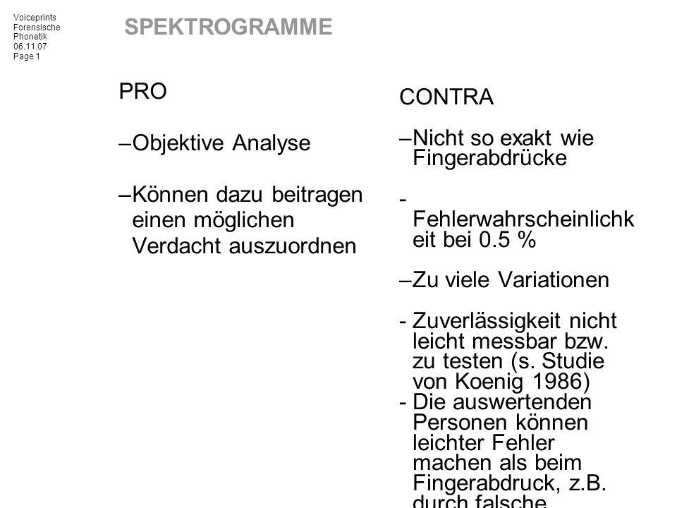 Voiceprints Forensische Phonetik 06.11.07 Page 1 SPEKTROGRAMME PRO –Objektive Analyse –Können dazu beitragen einen möglichen Verdacht auszuordnen CONT