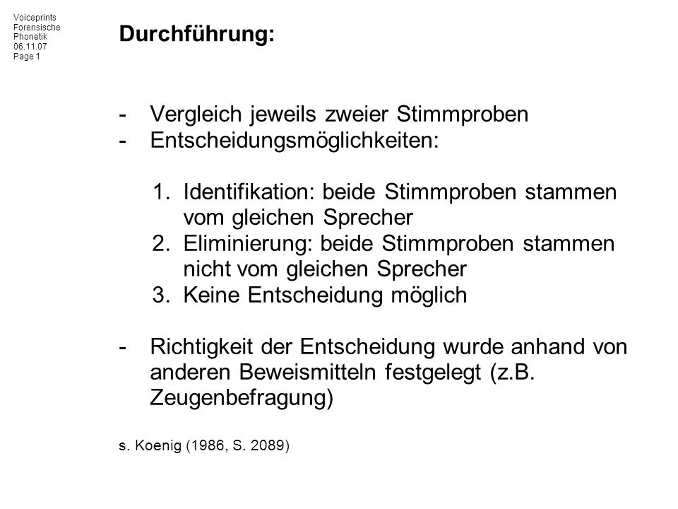 Voiceprints Forensische Phonetik 06.11.07 Page 1 Durchführung: -Vergleich jeweils zweier Stimmproben -Entscheidungsmöglichkeiten: 1.Identifikation: be