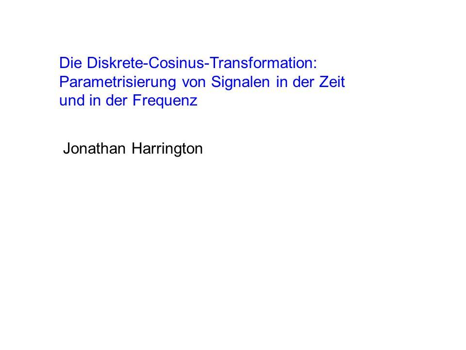 Die Diskrete-Cosinus-Transformation: Parametrisierung von Signalen in der Zeit und in der Frequenz Jonathan Harrington