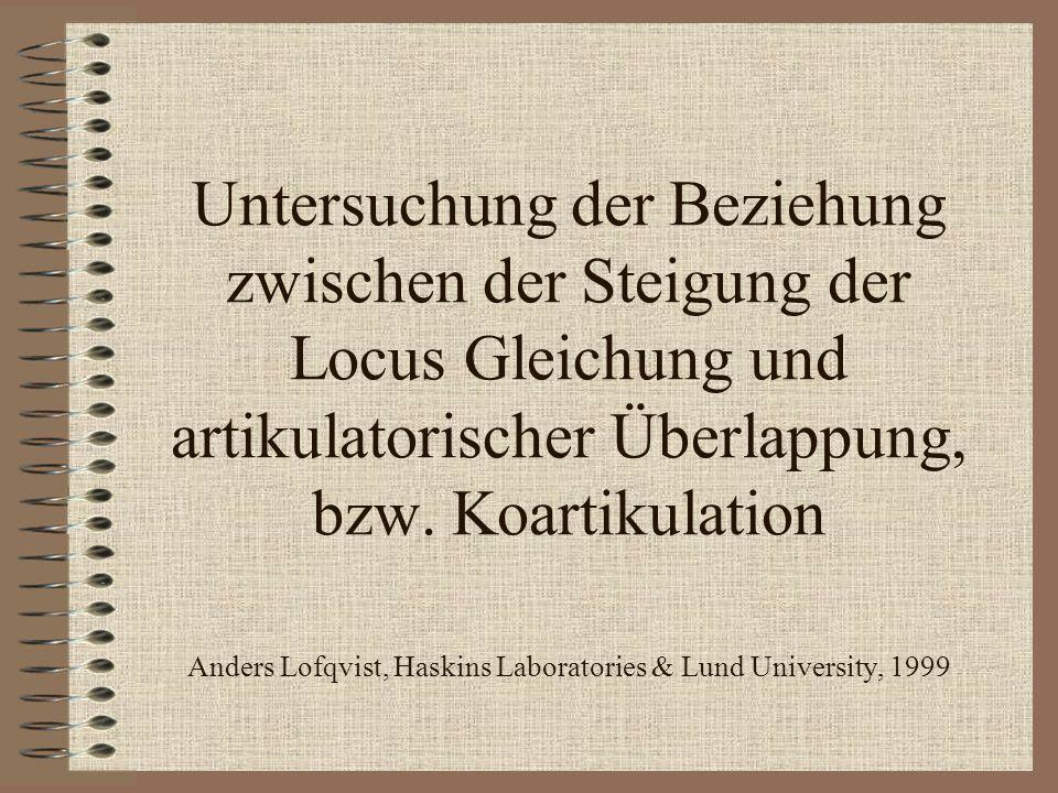 Untersuchung der Beziehung zwischen der Steigung der Locus Gleichung und artikulatorischer Überlappung, bzw. Koartikulation Anders Lofqvist, Haskins L