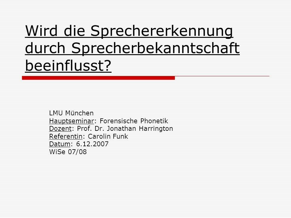 Wird die Sprechererkennung durch Sprecherbekanntschaft beeinflusst? LMU München Hauptseminar: Forensische Phonetik Dozent: Prof. Dr. Jonathan Harringt