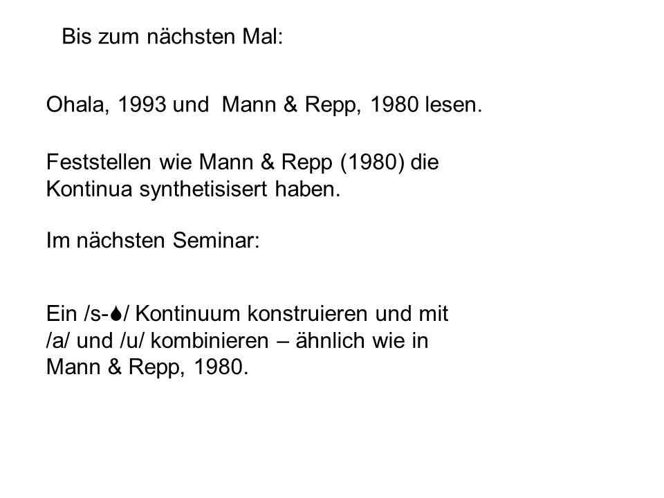 Ohala, 1993 und Mann & Repp, 1980 lesen. Bis zum nächsten Mal: Im nächsten Seminar: Ein /s-S/ Kontinuum konstruieren und mit /a/ und /u/ kombinieren –