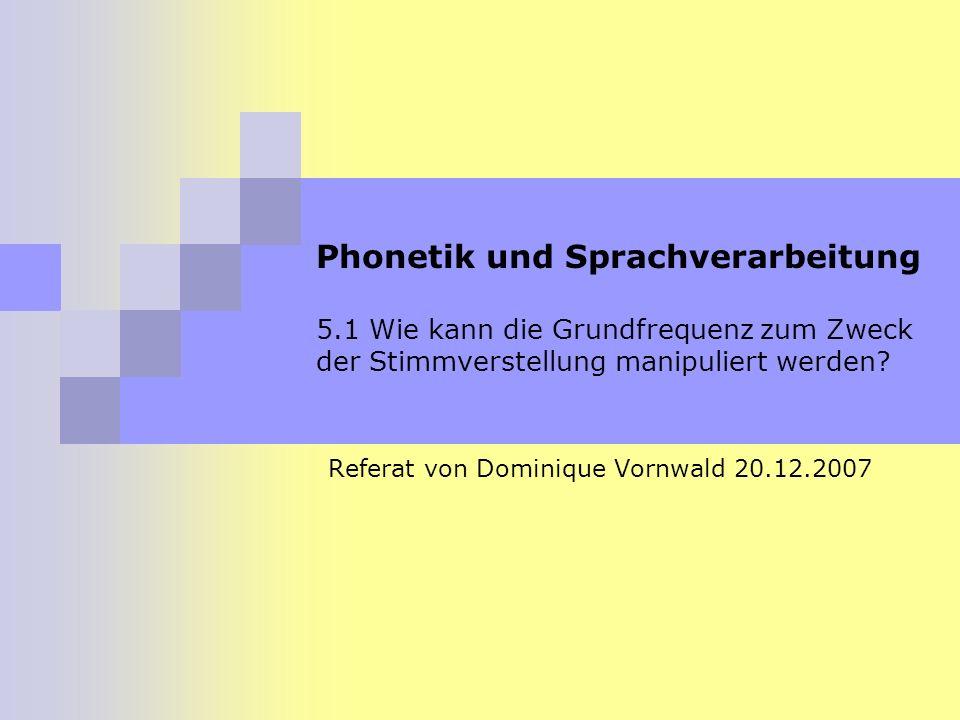 Phonetik und Sprachverarbeitung 5.1 Wie kann die Grundfrequenz zum Zweck der Stimmverstellung manipuliert werden? Referat von Dominique Vornwald 20.12