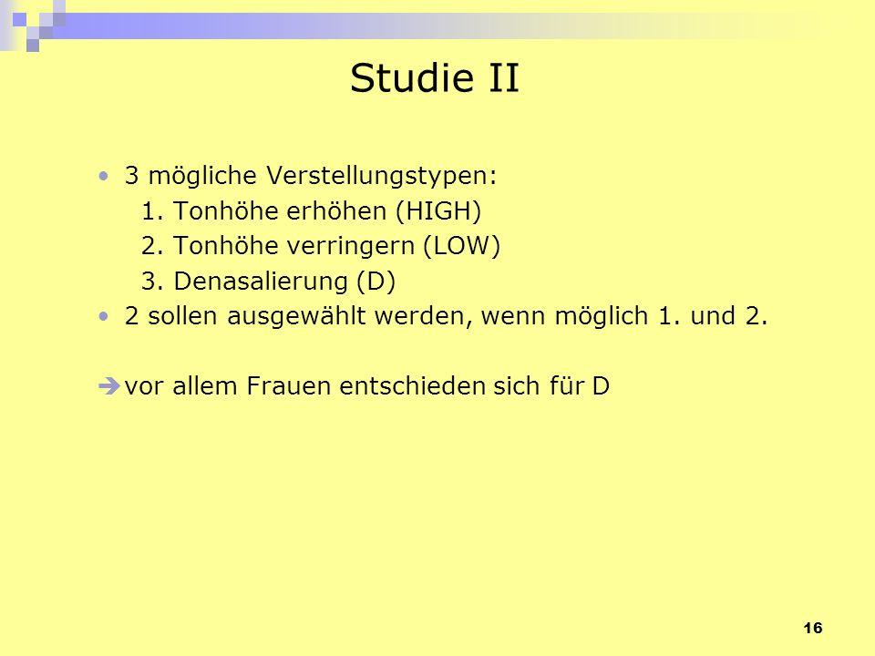 16 Studie II 3 mögliche Verstellungstypen: 1. Tonhöhe erhöhen (HIGH) 2. Tonhöhe verringern (LOW) 3. Denasalierung (D) 2 sollen ausgewählt werden, wenn