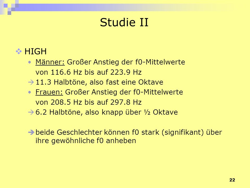 22 Studie II HIGH Männer: Großer Anstieg der f0-Mittelwerte von 116.6 Hz bis auf 223.9 Hz 11.3 Halbtöne, also fast eine Oktave Frauen: Großer Anstieg