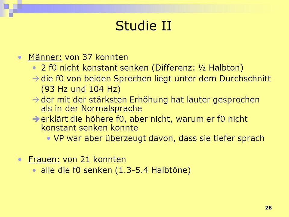 26 Studie II Männer: von 37 konnten 2 f0 nicht konstant senken (Differenz: ½ Halbton) die f0 von beiden Sprechen liegt unter dem Durchschnitt (93 Hz u