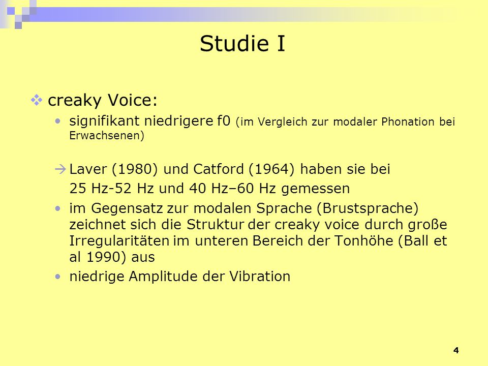 4 Studie I creaky Voice: signifikant niedrigere f0 (im Vergleich zur modaler Phonation bei Erwachsenen) Laver (1980) und Catford (1964) haben sie bei