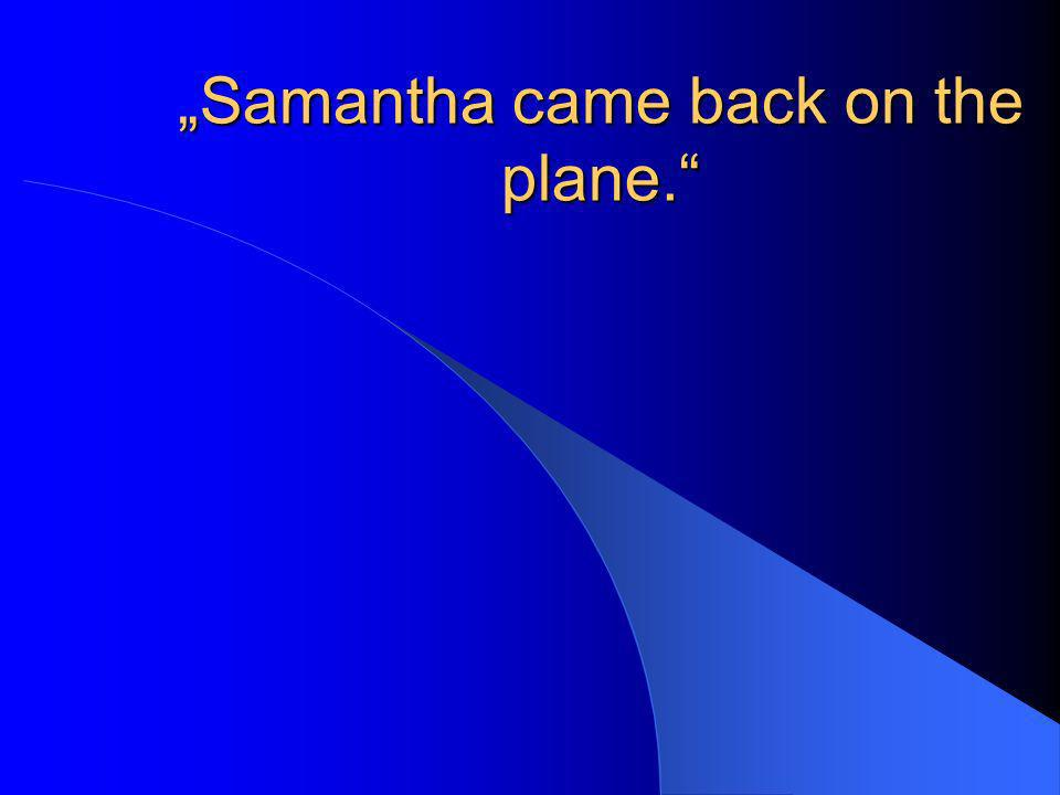 Samantha came back on the plane.