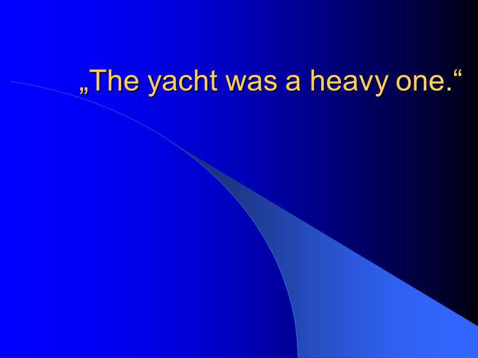 The yacht was a heavy one.