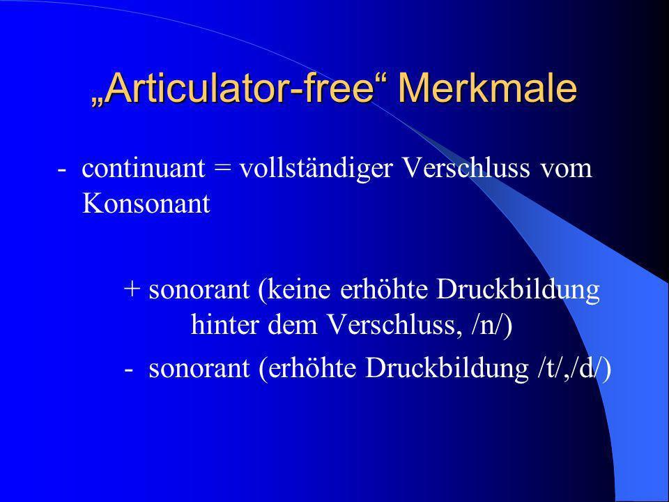 Articulator-free Merkmale - continuant = vollständiger Verschluss vom Konsonant + sonorant (keine erhöhte Druckbildung hinter dem Verschluss, /n/) - sonorant (erhöhte Druckbildung /t/,/d/)