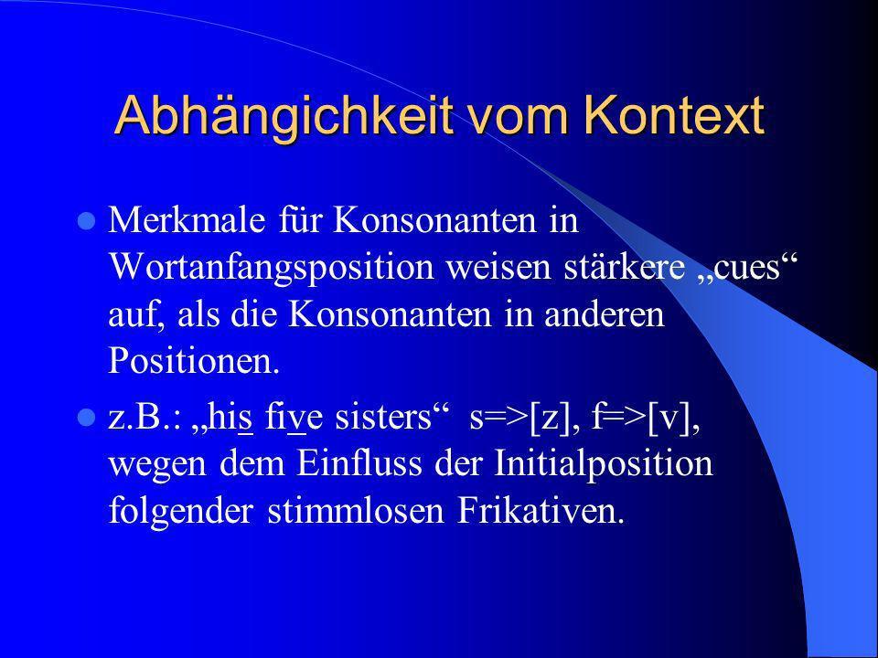 Abhängichkeit vom Kontext Merkmale für Konsonanten in Wortanfangsposition weisen stärkere cues auf, als die Konsonanten in anderen Positionen. z.B.: h