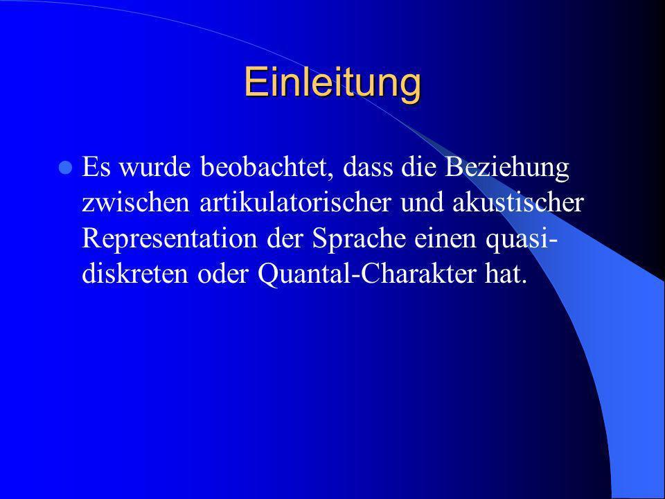 Einleitung Es wurde beobachtet, dass die Beziehung zwischen artikulatorischer und akustischer Representation der Sprache einen quasi- diskreten oder Q