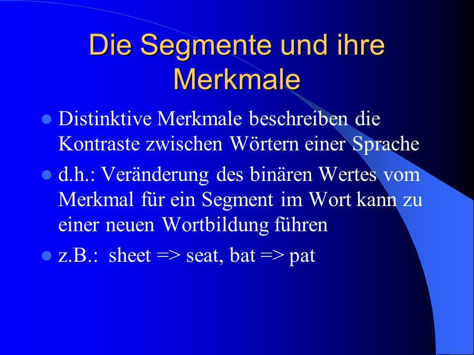 Die Segmente und ihre Merkmale Distinktive Merkmale beschreiben die Kontraste zwischen Wörtern einer Sprache d.h.: Veränderung des binären Wertes vom Merkmal für ein Segment im Wort kann zu einer neuen Wortbildung führen z.B.: sheet => seat, bat => pat