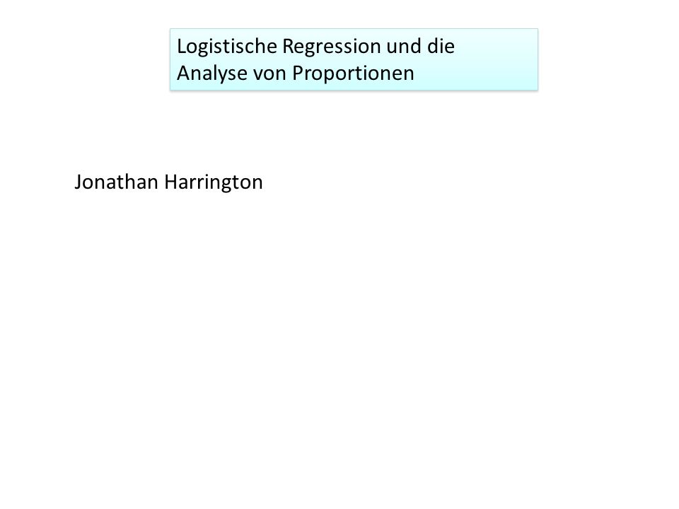 Logistische Regression und die Analyse von Proportionen Jonathan Harrington