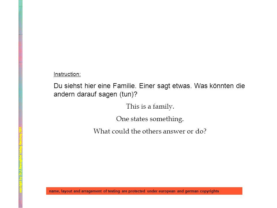 Instruction: Du siehst hier eine Familie. Einer sagt etwas. Was könnten die andern darauf sagen (tun)? This is a family. One states something. What co