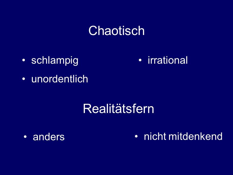 Chaotisch schlampig unordentlich irrational Realitätsfern anders nicht mitdenkend