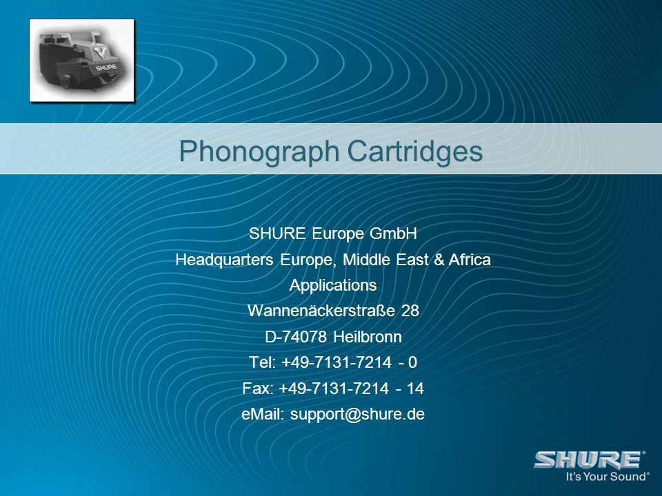 Phonograph Cartridges SHURE Europe GmbH Headquarters Europe, Middle East & Africa Applications Wannenäckerstraße 28 D-74078 Heilbronn Tel: +49-7131-7214 - 0 Fax: +49-7131-7214 - 14 eMail: support@shure.de