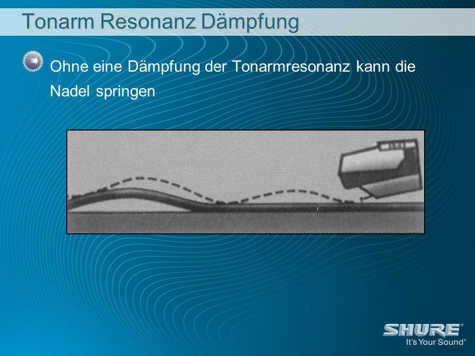 Tonarm Resonanz Dämpfung Ohne eine Dämpfung der Tonarmresonanz kann die Nadel springen
