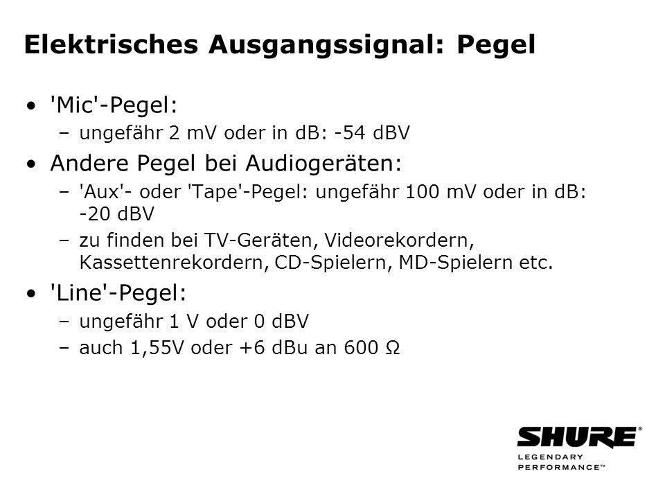 Elektrisches Ausgangssignal: Pegel Mic -Pegel: –ungefähr 2 mV oder in dB: -54 dBV Andere Pegel bei Audiogeräten: – Aux - oder Tape -Pegel: ungefähr 100 mV oder in dB: -20 dBV –zu finden bei TV-Geräten, Videorekordern, Kassettenrekordern, CD-Spielern, MD-Spielern etc.