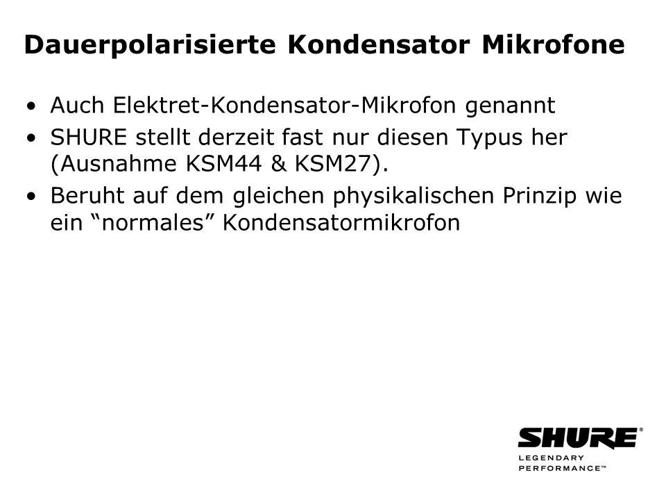 Dauerpolarisierte Kondensator Mikrofone Auch Elektret-Kondensator-Mikrofon genannt SHURE stellt derzeit fast nur diesen Typus her (Ausnahme KSM44 & KSM27).