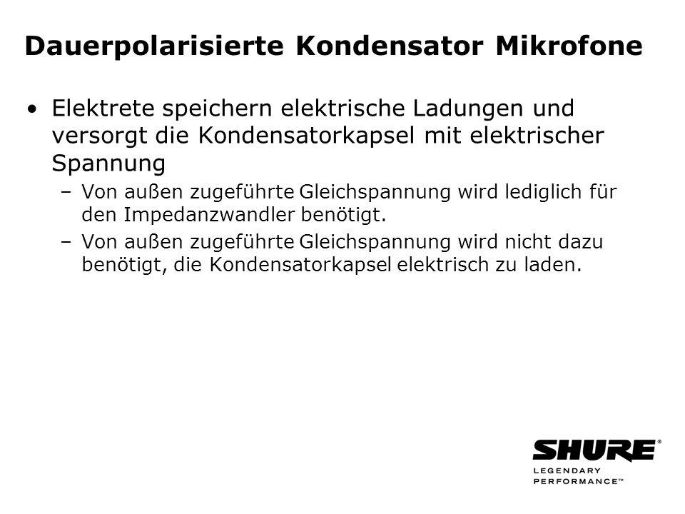 Dauerpolarisierte Kondensator Mikrofone Elektrete speichern elektrische Ladungen und versorgt die Kondensatorkapsel mit elektrischer Spannung –Von außen zugeführte Gleichspannung wird lediglich für den Impedanzwandler benötigt.