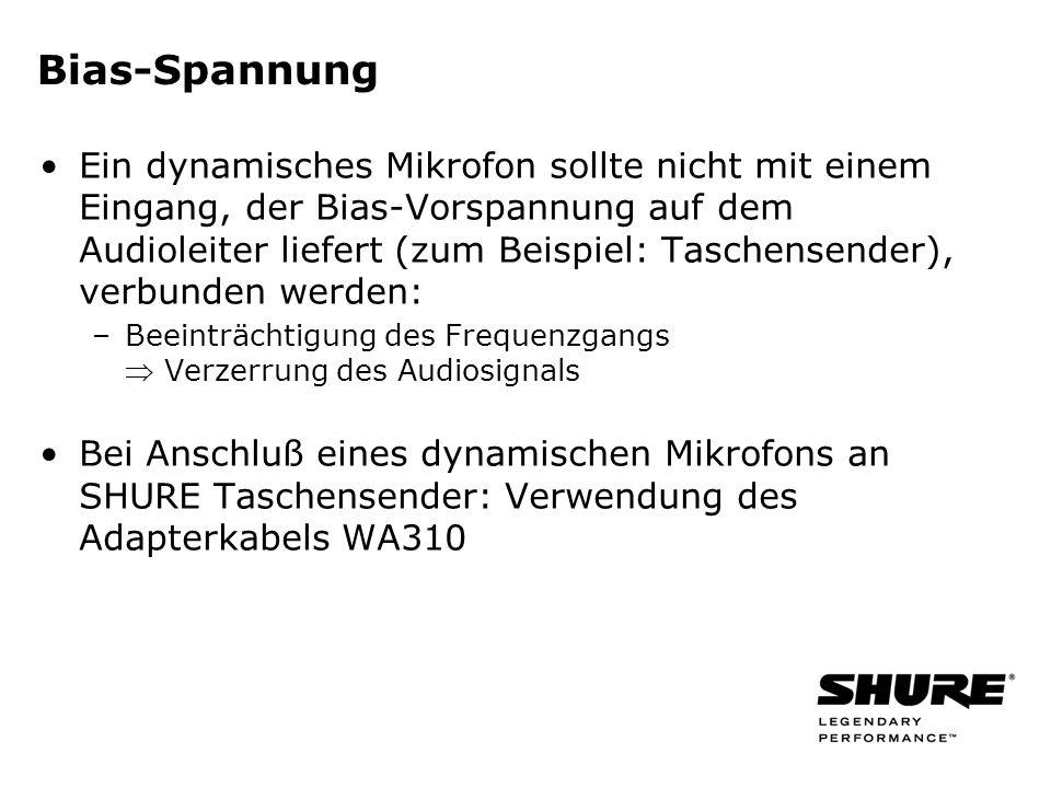 Bias-Spannung Ein dynamisches Mikrofon sollte nicht mit einem Eingang, der Bias-Vorspannung auf dem Audioleiter liefert (zum Beispiel: Taschensender), verbunden werden: –Beeinträchtigung des Frequenzgangs Verzerrung des Audiosignals Bei Anschluß eines dynamischen Mikrofons an SHURE Taschensender: Verwendung des Adapterkabels WA310