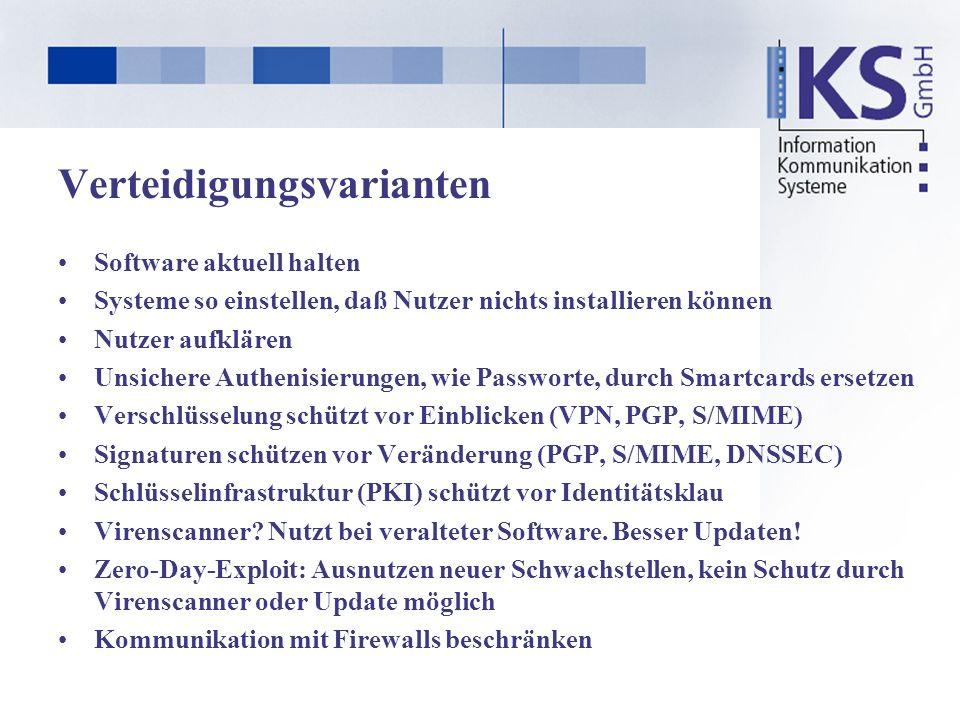 Verteidigungsvarianten Software aktuell halten Systeme so einstellen, daß Nutzer nichts installieren können Nutzer aufklären Unsichere Authenisierungen, wie Passworte, durch Smartcards ersetzen Verschlüsselung schützt vor Einblicken (VPN, PGP, S/MIME) Signaturen schützen vor Veränderung (PGP, S/MIME, DNSSEC) Schlüsselinfrastruktur (PKI) schützt vor Identitätsklau Virenscanner.