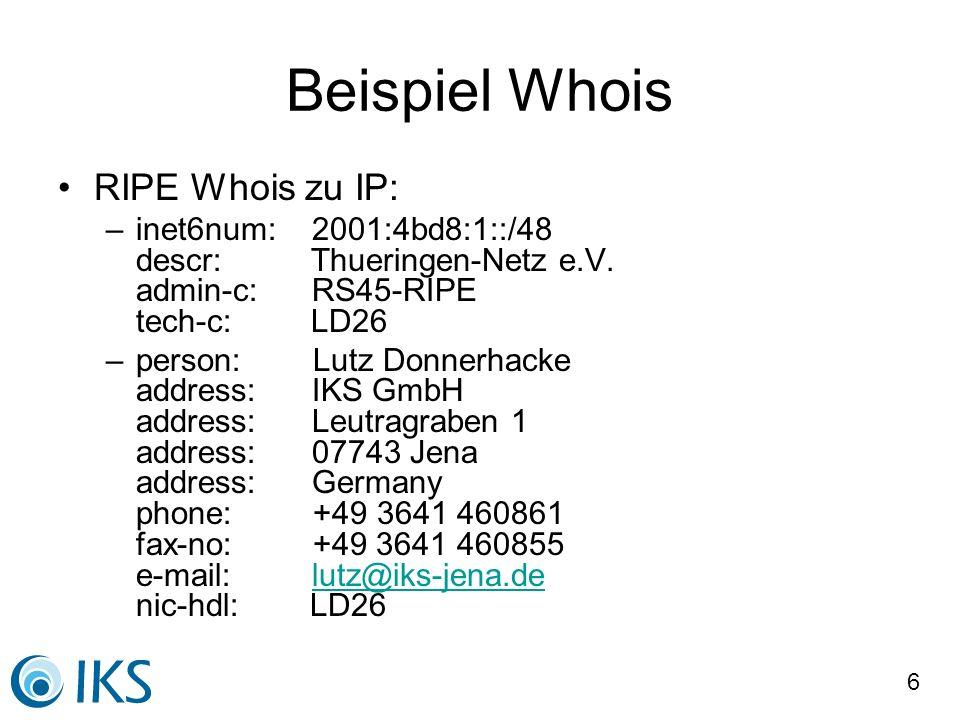 6 Beispiel Whois RIPE Whois zu IP: –inet6num: 2001:4bd8:1::/48 descr: Thueringen-Netz e.V. admin-c: RS45-RIPE tech-c: LD26 –person: Lutz Donnerhacke a