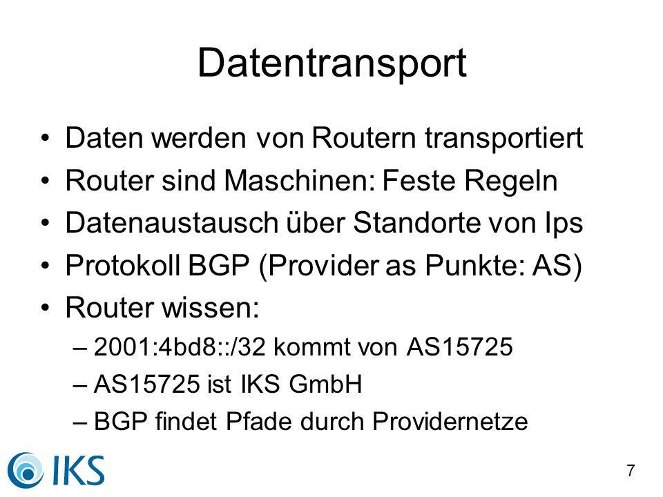7 Datentransport Daten werden von Routern transportiert Router sind Maschinen: Feste Regeln Datenaustausch über Standorte von Ips Protokoll BGP (Provider as Punkte: AS) Router wissen: –2001:4bd8::/32 kommt von AS15725 –AS15725 ist IKS GmbH –BGP findet Pfade durch Providernetze