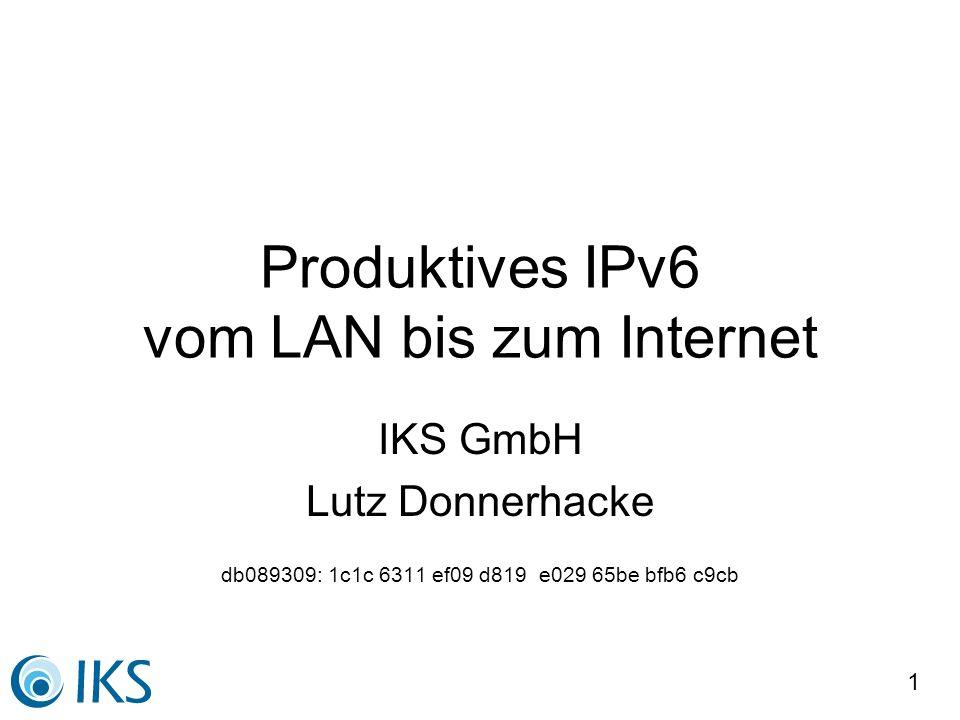 1 Produktives IPv6 vom LAN bis zum Internet IKS GmbH Lutz Donnerhacke db089309: 1c1c 6311 ef09 d819 e029 65be bfb6 c9cb
