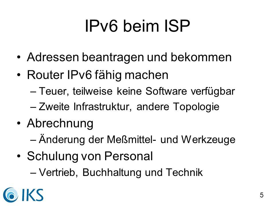 5 IPv6 beim ISP Adressen beantragen und bekommen Router IPv6 fähig machen –Teuer, teilweise keine Software verfügbar –Zweite Infrastruktur, andere Top