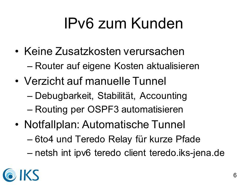 6 IPv6 zum Kunden Keine Zusatzkosten verursachen –Router auf eigene Kosten aktualisieren Verzicht auf manuelle Tunnel –Debugbarkeit, Stabilität, Accou
