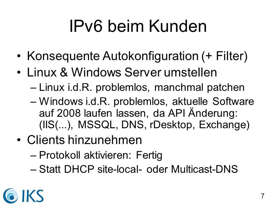 7 IPv6 beim Kunden Konsequente Autokonfiguration (+ Filter) Linux & Windows Server umstellen –Linux i.d.R. problemlos, manchmal patchen –Windows i.d.R