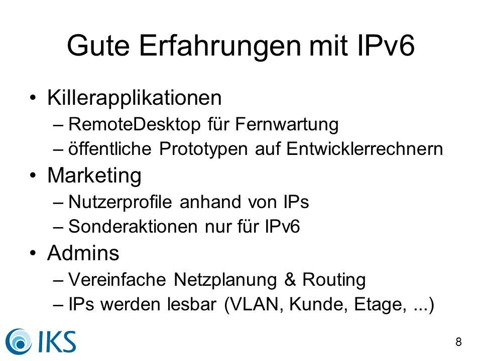 9 Gute Erfahrungen mit IPv6 Managerfreuden: Roaming im Kundennetz Teleworker: Automatisches VPN, Intranet Buchhaltung: Schnellere Klärung von Rechnungseinsprüchen bei Volumentarif Mitarbeiter: Wechselnde IPs als Schutz Programmierer: einfachere API Schnell und tut: DNS, E-Mail, Web