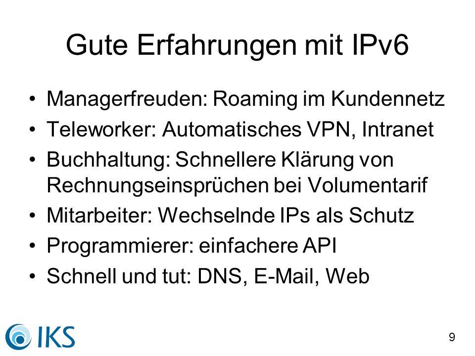 9 Gute Erfahrungen mit IPv6 Managerfreuden: Roaming im Kundennetz Teleworker: Automatisches VPN, Intranet Buchhaltung: Schnellere Klärung von Rechnung