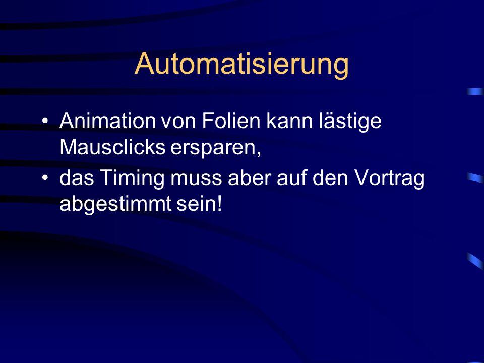 Automatisierung Animation von Folien kann lästige Mausclicks ersparen, das Timing muss aber auf den Vortrag abgestimmt sein!